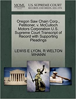 Book Oregon Saw Chain Corp., Petitioner, v. McCulloch Motors Corporation U.S. Supreme Court Transcript of Record with Supporting Pleadings by LEWIS E LYON (2011-10-29)