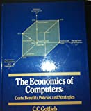 The Economics of Computers : Costs, Benefits, Policies and Strategies, Gotlieb, Calvin C., 0132244527