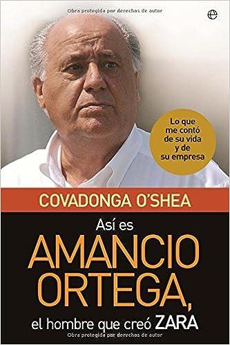 Asi es amancio Ortega, el hombre que creo zara: Amazon.es: Covadonga O`shea: Libros
