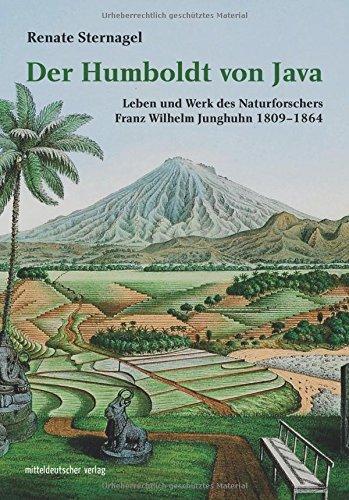 Der Humboldt von Java: Leben und Werk des Naturforschers Franz Wilhelm Junghuhn 1809-1864