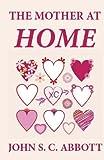 The Mother at Home, John S.C. Abbott, 1481247107