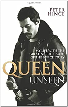 Queen Unseen: My Life with the Greatest Rock Band of the 20th Century by [Hince, Peter]