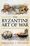 The Byzantine Art of War, Michael Decker, 1594161682