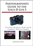 photographer s guide to the leica d lux 5 getting the most from leica s compact digital camera