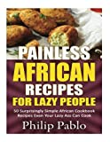 Painless African Recipes For Lazy People: 50 Surprisingly Simple Africa Cookbook Recipes Even  Your Lazy Ass Can Cook