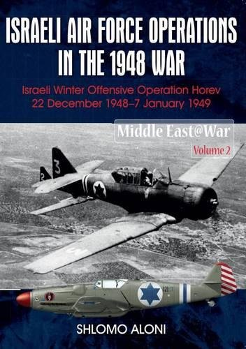 Download Israeli Air Force Operations in the 1948 War: Israeli Winter Offensive Operation Horev 22 December 1948-7 January 1949 (Middle East@War) ebook