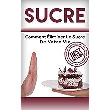 Sucre: Comment Éliminer Le Sucre De Votre Vie (Sucre, Nutrition, Alimentation, bien manger, diete) (Sucre, Nutrition, Alimentation, bien manger, diette t. 1) (French Edition)