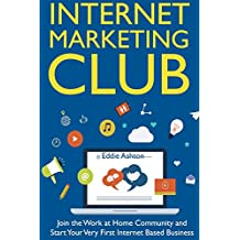 Internet Marketing Club: Join the Work at Home Community and  Start Your Very First Internet Based Business