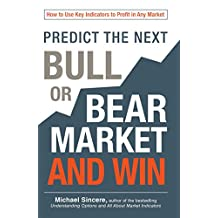 Predict the Next Bull or Bear Market and Win: How to Use Key Indicators to Profit in Any Market