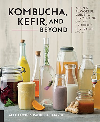 Kombucha, Kefir, and Beyond: A Fun and Flavorful Guide to Fermenting Your Own Probiotic Beverages at Home by Alex Lewin, Raquel Guajardo