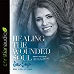 Healing the Wounded Soul: Break Free From the Pain of the Past and Live Again | Katie Souza