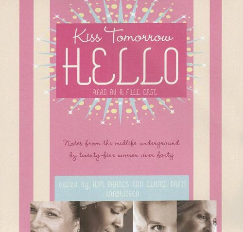 Kiss Tomorrow Hello: Notes from the Midlife Underground by Twenty-Five Women over Forty by Blackstone Audio Inc.