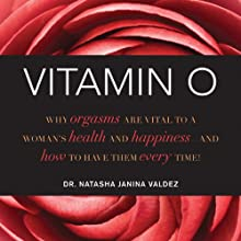 Vitamin O: Why Orgasms are Vital to a Woman's Health and Happiness - and How to Have Them Every Time! Audiobook by Dr. Natasha Janina Valdez Narrated by Amanda Carlin