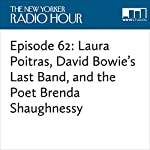 Episode 62: Laura Poitras, David Bowie's Last Band, and the Poet Brenda Shaughnessy | David Remnick,Ann Baker,Laura Poitras,Sarah Larson,Donny McCaslin,Brenda Shaughnessy,Emma Allen