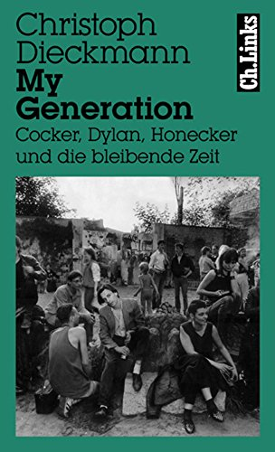 (My Generation: Cocker, Dylan, Honecker und die bleibende Zeit (Literarische Publizistik) (German)