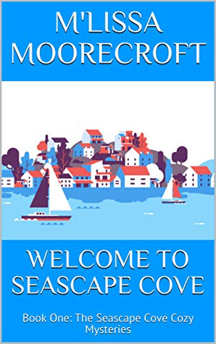 WELCOME TO SEASCAPE COVE: Book One: The Seascape Cove Cozy Mysteries by [MOORECROFT, M'LISSA]