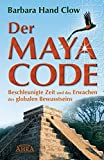 Der Maya Code. Beschleunigte Zeit und das Erwachen des globalen Bewusstseins