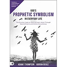 God's Prophetic Symbolism in Everyday Life: The Divinity Code to Hearing God's Voice Through Natural Events and Divine Occurrences