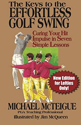The Keys to the Effortless Golf Swing - New Edition for LEFTIES Only!: Curing Your Hit Impulse in Seven Simple Lessons (Golf Instruction for Beginner and Intermediate Golfers Book) (Volume 3)