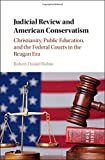 Judicial Review and American Conservatism: Christianity, Public Education, and the Federal Courts in the Reagan Era (Cambridge Historical Studies in American Law and Society)