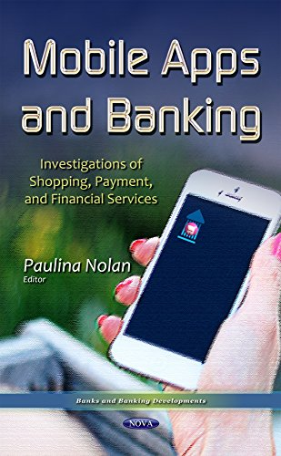 Mobile Apps and Banking: Investigations of Shopping, Payment, and Financial Services (Banks and Banking Developments) by Nova Science Pub Inc