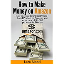 How to make money on Amazon: How to create Your First Private-Label Product on Amazon and an income of $ 5,000 per week for 90 days