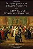 img - for The Masqueraders, or Fatal Curiosity, and The Surprize, or Constancy Rewarded book / textbook / text book
