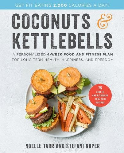 Coconuts and Kettlebells: A Personalized 4-Week Food and Fitness Plan for Long-Term Health, Happiness, and Freedom by Noelle Tarr, Stefani Ruper