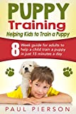 Puppy Training Guide: Helping Kids to Train a Puppy: 8 Week Guide for Adults to Help a Kid Train a Puppy in Just 15 Minutes a Day