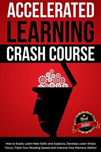 Accelerated Learning Crash Course: How to Easily Learn New Skills and Subjects, Develop Laser Sharp Focus, Triple Your Reading Speed and Improve Your Memory Ability! (Develop Reading Comprehension)