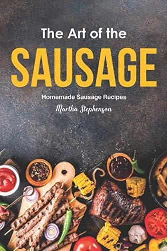 The Art of the Sausage: Homemade Sausage Recipes by Martha Stephenson