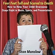 FOUR FEET TALL AND SCARED TO DEATH: HOW TO HELP YOUR CHILD OVERCOME STAGE FRIGHT IN MUSIC, SPORTS, AND PRESENTATIONS