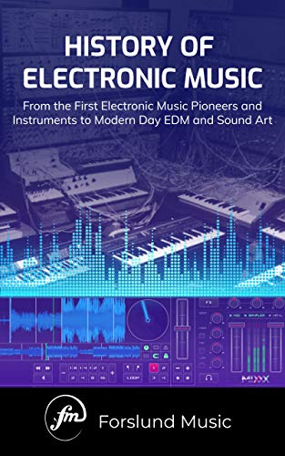 (History of Electronic Music: From the First Electronic Music Pioneers and Instruments to Modern Day EDM and Sound Art)