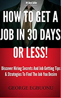 How To Get A Job In 30 Days Or Less - Discover Insider Hiring Secrets On Applying & Interviewing For Any Job And Job Getting Tips & Strategies To Find The Job You Desire by [Egbuonu, George]