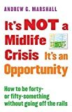 It's NOT a Midlife Crisis It's an Opportunity: How to be Forty-or Fifty-Something Without Going Off the Rails