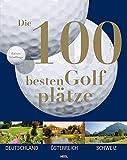 Die 100 besten Golfplätze. Deutschland - Österreich - Schweiz