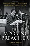 The Imposing Preacher : Samuel Dewitt Proctor and Black Public Faith, Bond, Adam L., 0800699726