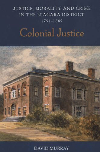 Colonial Justice: Justice, Morality, and Crime in the Niagara District, 1791-1849 (Osgoode Society for Canadian Legal Hi