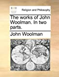 The Works of John Woolman in Two Parts, John Woolman, 1140806017