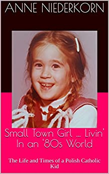 Small Town Girl … Livin' In an '80s World: The Life and Times of a Polish Catholic Kid by [Niederkorn, Anne]