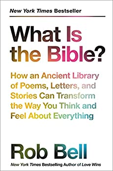 What Is the Bible?: How an Ancient Library of Poems, Letters, and Stories Can Transform the Way You Think and Feel About Everything by [Bell, Rob]