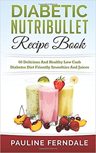 Diabetic Nutribullet Recipe Book 60 Delicious And Healthy