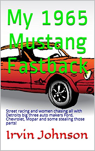 My 1965 Mustang Fastback: Street racing and women chasing all with Detroits big three auto makers Ford, Chevrolet, Mopar and some stealing those parts!
