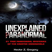 Unexplained Paranormal: 51 True Paranormal Mysteries of the Haunted Underworld Audiobook by Hector Z. Gregory Narrated by Michael Goldsmith