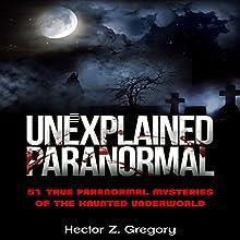 Unexplained Paranormal: 51 True Paranormal Mysteries of the Haunted Underworld | Livre audio Auteur(s) : Hector Z. Gregory Narrateur(s) : Michael Goldsmith