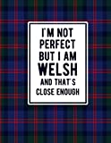 I'm Not Perfect But I Am Welsh And That's Close Enough: Funny Welsh Notebook Tartan Plaid Cover Wales Gifts United Kingdom Gifts