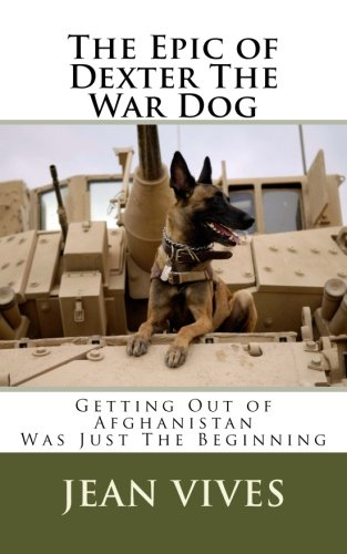 The Epic of Dexter The War Dog: Getting Out of Afghanistan Was Just The Beginning (Was The Afghanistan War A Just War)