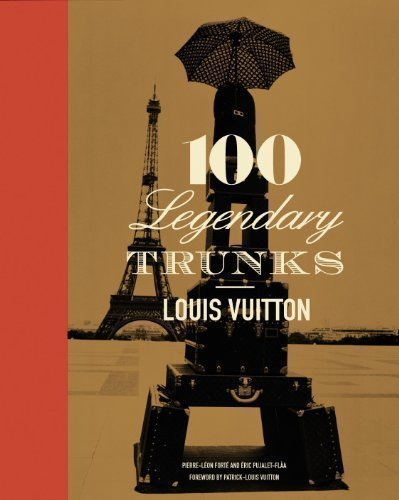 Louis Vuitton: 100 Legendary Trunks: The History of the Travel Trunk by Forte, Pierre-Leon, Muller, Florence published by Harry N. Abrams, Inc. (2010)