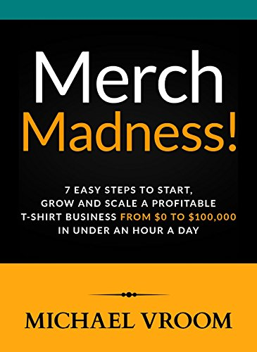 Merch Madness!: 7 Easy Steps to Start, Grow and Scale a Profitable T-Shirt Business From $0 to $100,000 in Under an Hour a Day