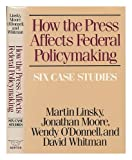 How the Press Affects Federal Policy Making : Six Case Studies, Linsky, Marty and Moore, Jonathan, 0393023281